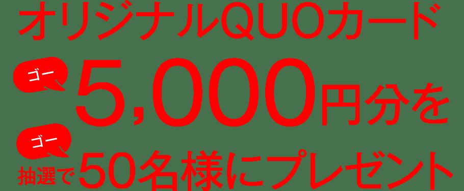 オリジナルQUOカード5,000円分を抽選で50名様にプレゼント