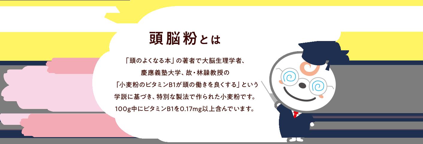 頭脳粉とは? 「頭のよくなる本」の著者で大脳生理学者、慶應義塾大学、故・林髞教授の「小麦粉のビタミンB1が頭の働きを良くする」という学説に基づき、特別な製法で作られた小麦粉です。100g中にビタミンB1を0.17mg以上含んでいます。